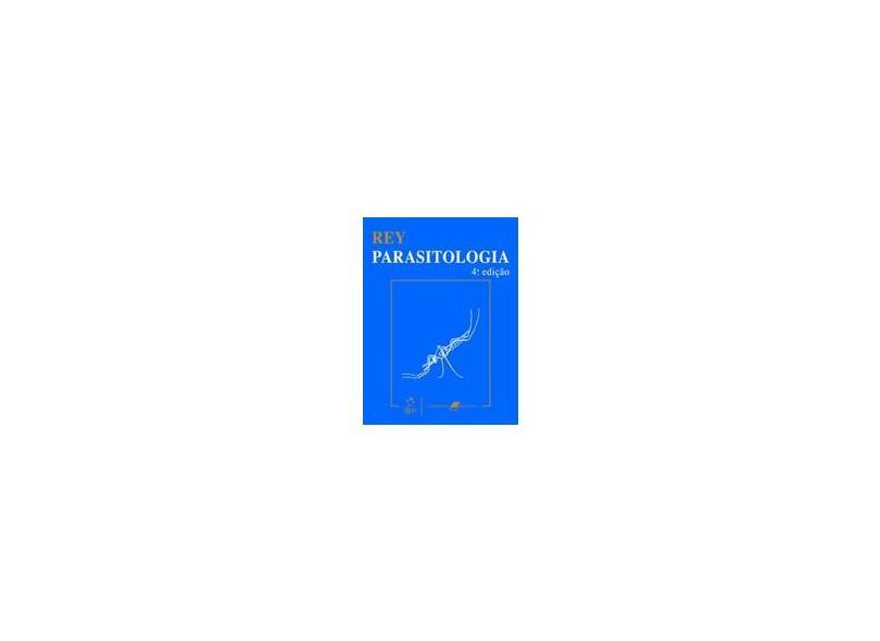 Parasitologia - Parasitos e Doenças Parasitarias do Homem nos Trópicos Ocidentais - 4ª Ed. - Rey, Luis - 9788527714068