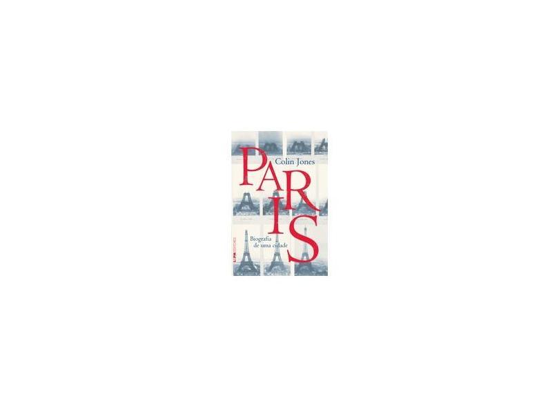 Paris. Biografia De Uma Cidade - Colin Jones - 9788525418739