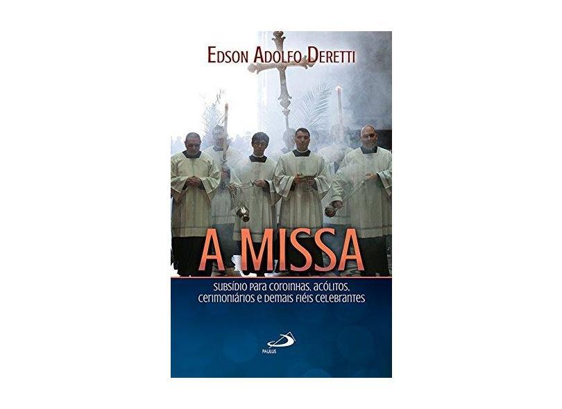 A Missa. Subsídio Para Coroinhas, Acólitos, Cerimoniários e Demais Fiéis Celebrantes - Edson Adolfo Deretti - 9788534946766