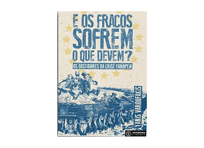 E os Fracos Sofrem O Que Devem?: Os Bastidores da Crise Europeia - Yanis Varoufakis - 9788569536093