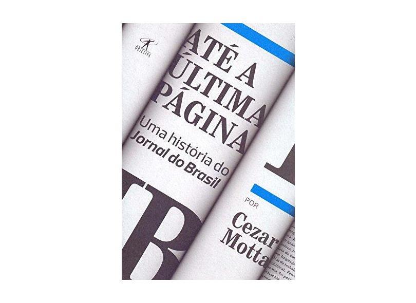 Até a Última Página. Uma História do Jornal do Brasil - Cezar Motta - 9788547000455