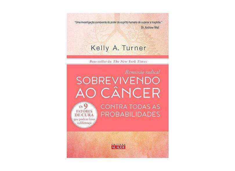 Remissão Radical - Sobrevivendo ao Câncer Contra Todas As Probabilidades - Turner, Kelly A. - 9788578812607