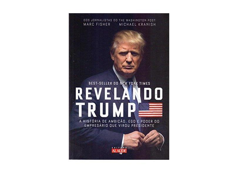 Revelando Trump - A História de Ambição, Ego e Poder do Empresário Que Virou Presidente - Kranish, Michael - 9788578814342