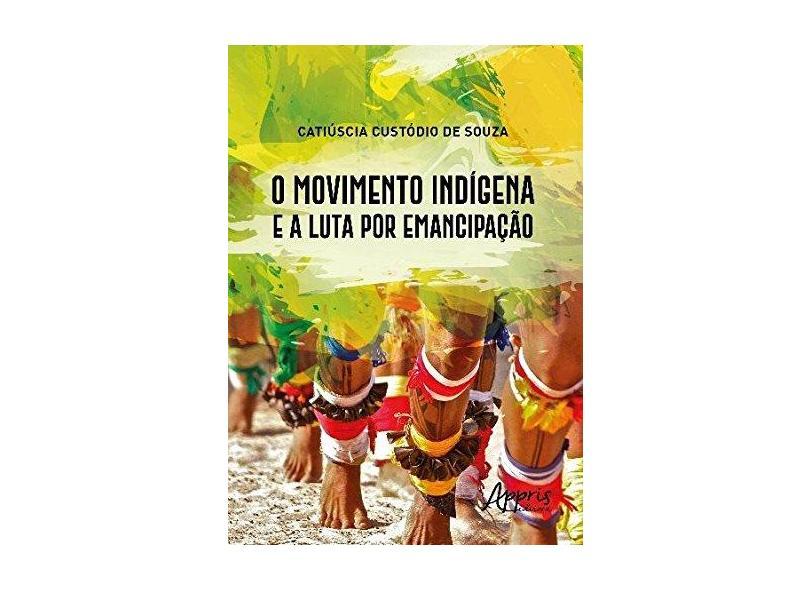 O Movimento Indígena e a Luta por Emancipação - Catiúscia Custódio De Souza - 9788547309893