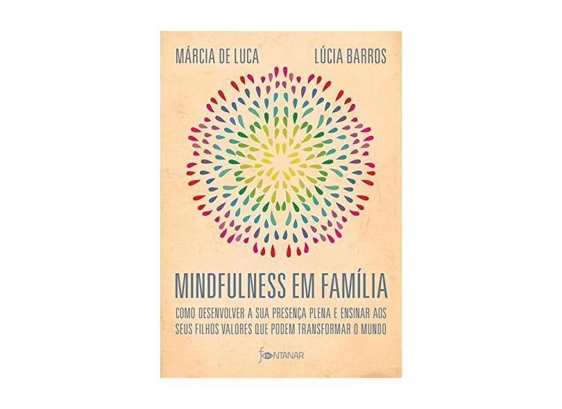 Mindfulness em família: Como desenvolver a presença plena e ensinar a seus filhos valores que podem transformar o mundo - Lúcia Barros - 9788584391394