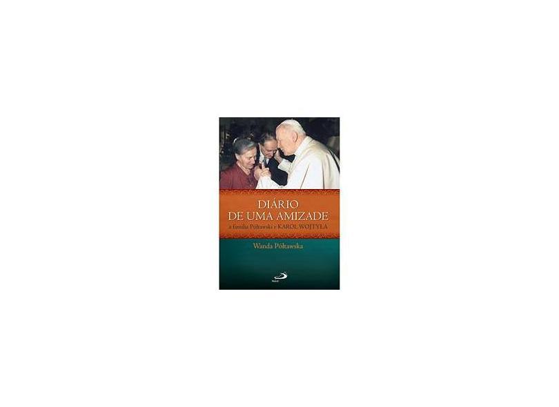 Diário de Uma Amizade. A Família Póltawski e Karol Wojtyla - Wanda Póltawska - 9788534928472