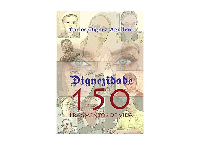 Dignezidade 150 Fragmentos de Vida - Carlos Dignez Aguilera - 9788568895054