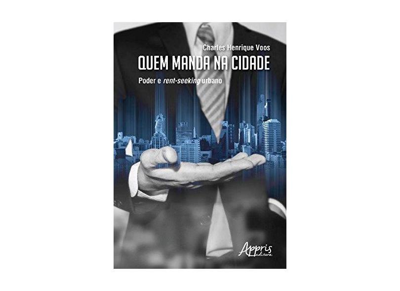 """Quem Manda Na Cidade: Poder E Rent-seeking Urbano - """"voos, Charles Henrique"""" - 9788547311216"""