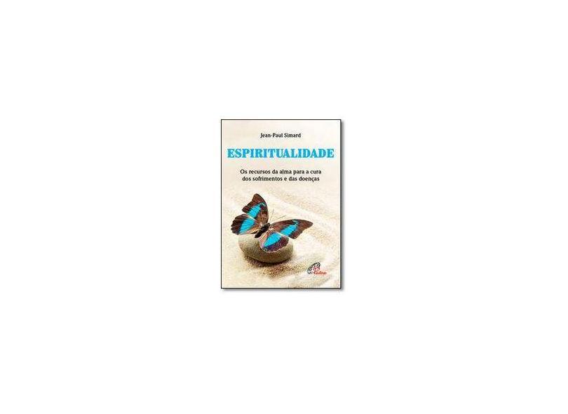 Espiritualidade. Os Recursos da Alma Para a Cura dos Sofrimentos e das Doenças - Coleção Saúde e Bem Estar - Jean-paul Simard - 9788535642063