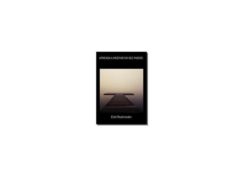 Aprenda a Meditar em Dez Passos - Eliel Roshveder - 9781370631971