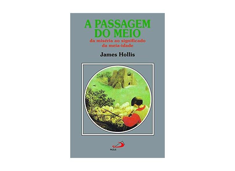 A Passagem do Meio - da Miséria ao Significado da Meia-idade - Hollis, James - 9788534903486