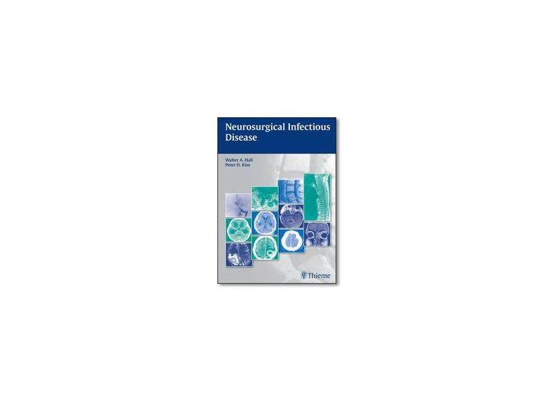 NEUROSURGICAL INFECTIOUS DISEASE: SURGICAL AND NONSURGICAL MANAGEMENT - Walter A. Hall (editor), Peter D. Kim (editor) - 9781604068054