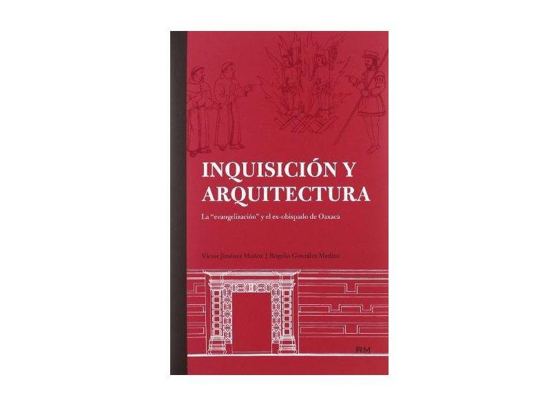 Inquisición y Arquitectura. La Evangelizacion y El Ex. Obispado de Oaxaca - Victor Jimenez Munoz - 9786077515012