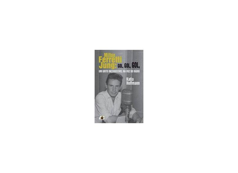Milton Ferretti Jung. Gol, Gol, Gol, Um Grito Inesquecível na Voz do Rádio - Katia Hoffmann - 9788583433538