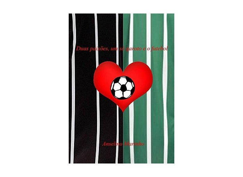 Duas Paixões, Um Só Garoto e o Futebol - Anselmo Marinho - 9788591326440