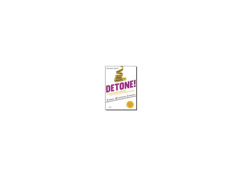 Detone!: A Dieta Revolucionária Que Vai Livrar Você dos Quilos Extras - Dr. Ian K. Smith - 9788539005147
