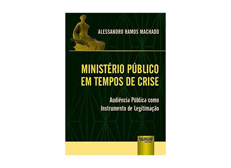 Ministério Público em Tempos de Crise. Audiência Pública Como Instrumento de Legitimação - Alessandro Ramos Machado - 9788536282435