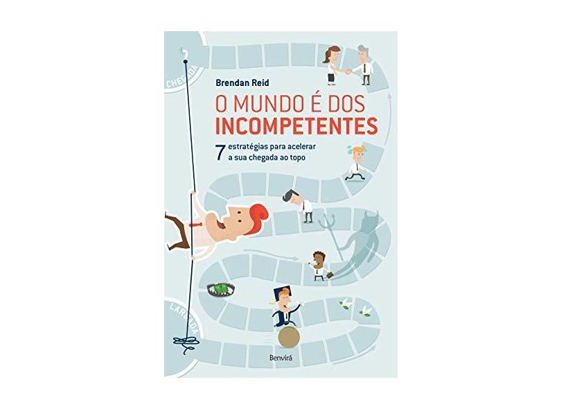 O Mundo É Dos Incompetentes - 7 Estratégias Para Acelerar A Sua Chegada ao Topo - Reid, Brendan - 9788582402429