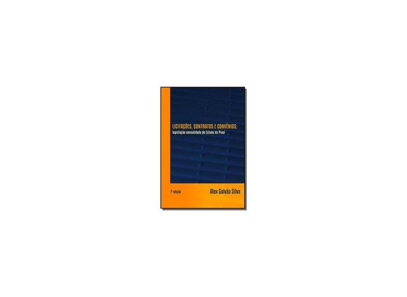 Licitações, Contratos e Convênios. Legislação Consolidada do Estado do Piauí - Alex Galvão Silva - 9788592247607