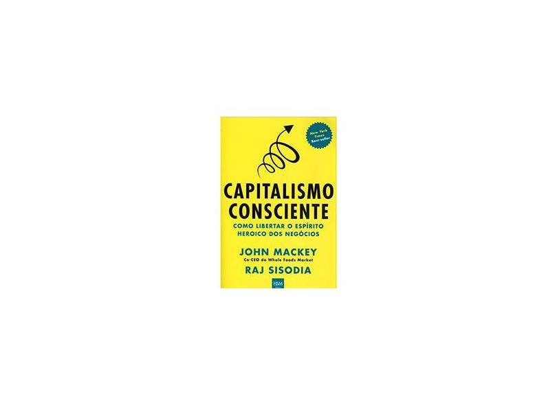 Capitalismo Consciente - Como Liberar o Espírito Heroico Dos Negócios - Mackey, John; Sisodia, Raj - 9788567389042
