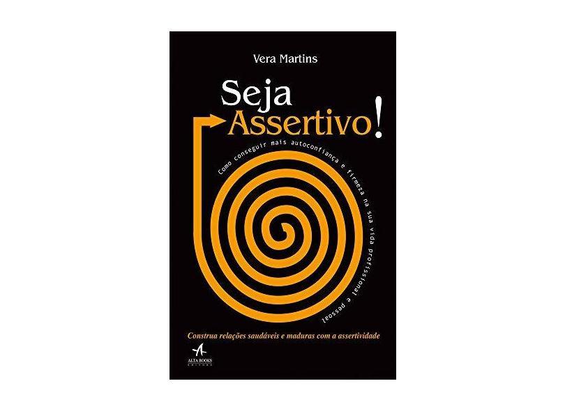 Seja Assertivo! - Como Conseguir Mais Autoconfiança e Firmeza na Sua Vida Profissional e Pessoal - Martins, Vera; - 9788550800745