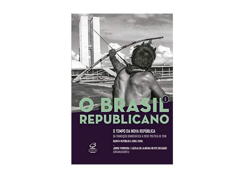 O Brasil Republicano: O Tempo Da Nova República – Da Transição Democrática À Crise Política De 2016 (Vol. 5) - Ferreira, Jorge - 9788520013618