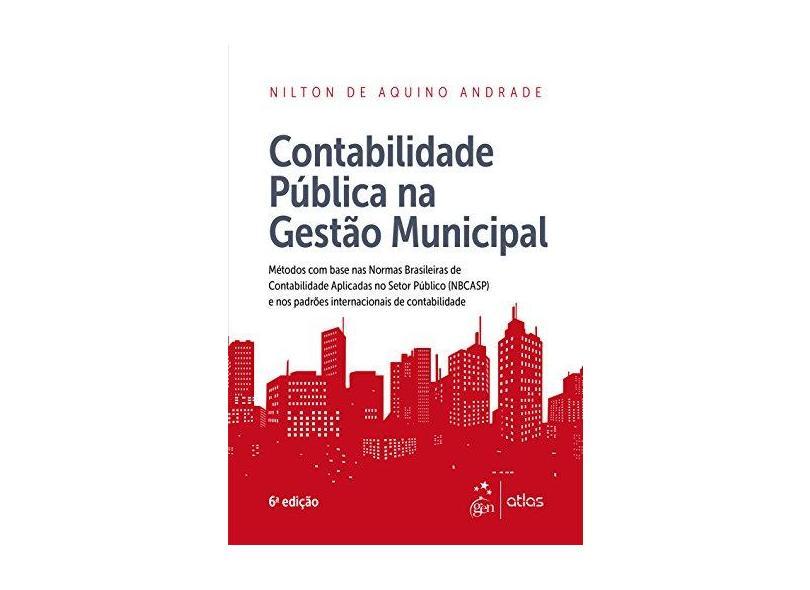 Contabilidade Pública na Gestão Municipal - 6ª Ed. 2017 - Andrade, Nilton De Aquino; - 9788597009187