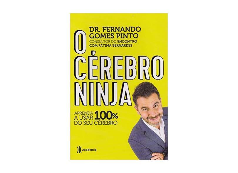 O Cérebro Ninja - Aprenda A Usar 100% Do Seu Cérebro - Gomes De Pinto,dr. Fernando - 9788542213980