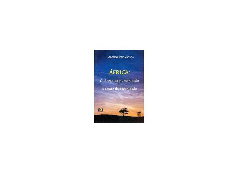 África. O Berço da Humanidade e a Fonte da Eternidade - Afonso Vaz Vassoa - 9788574005201