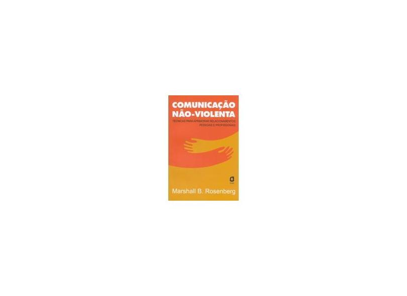 Comunicação Não - Violenta - Técnicas para Aprimorar Relacionamentos Pessoais e Profissionais - Rosenberg, Marshall B. - 9788571838260