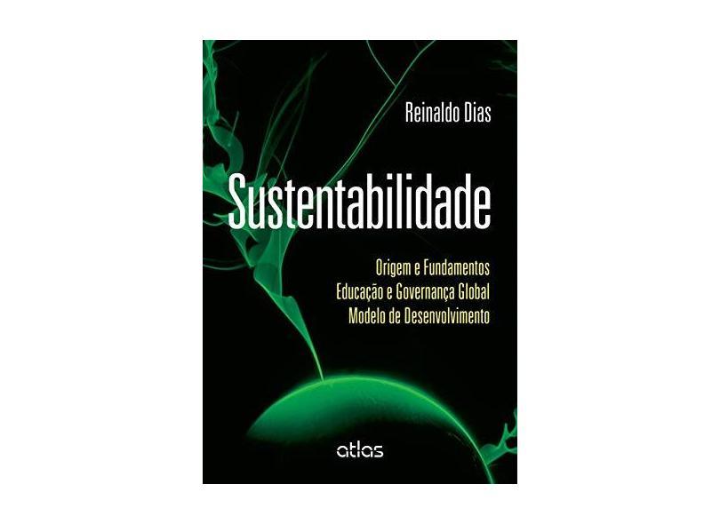 Sustentabilidade - Origem e Fundamentos Educação e Governança Global Modelo de Desenvolvimento - Dias, Reinaldo - 9788522499199
