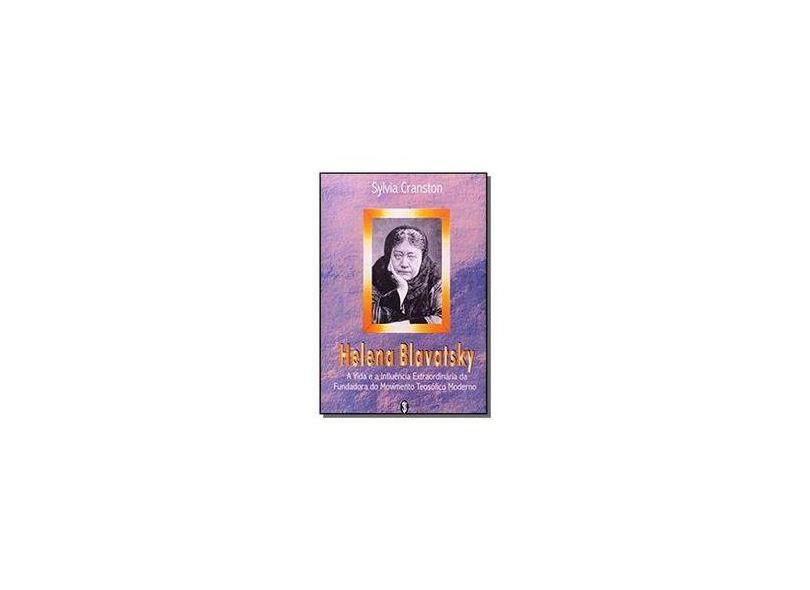 Helena Blavatsky: A Vida e a Influência Extraordinária da Fundadora do Movimento Teosófico Moderno - Sylvia Cranston - 9788585961091