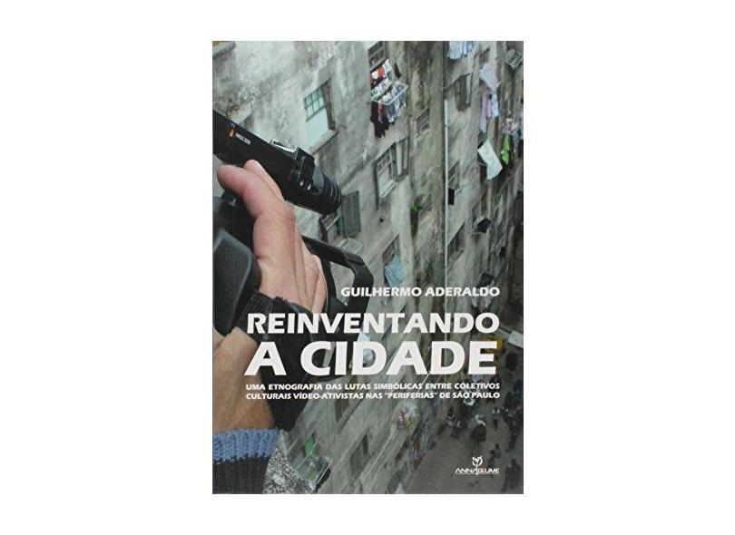 """Reinventando a Cidade. Uma Etnografia das Lutas Simbólicas Entre Coletivos Culturais Vídeo-Ativistas nas """"Periferias"""" de São Paulo - Guilhermo André Aderaldo - 9788539108404"""