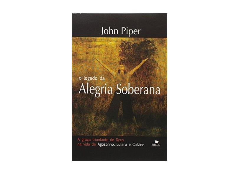 O Legado da Alegria Soberana - a Graça Triunfante de Deus Na Vida de Agostinho, Lutero e Calvino - Piper, John - 9788588315334