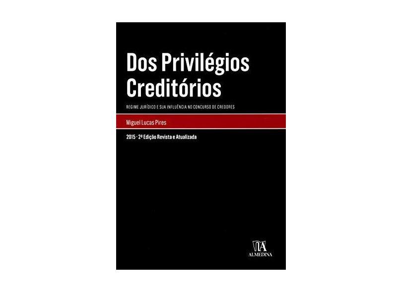 Dos Privilégios Creditórios: Regime Jurídico e sua Influência no Concurso de Credores - Miguel Lucas Pires - 9789724060491