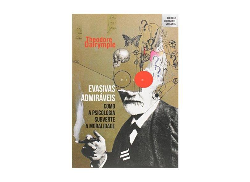 Evasivas Admiráveis - Como A Psicologia Subverte A Moralidade - Dalrymple, Theodore - 9788580333114