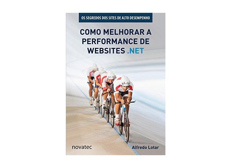 Como Melhorar a Performance de Websites .Net: Os Segredos dos Sites de Alto Desempenho - Alfredo Lotar - 9788575223819