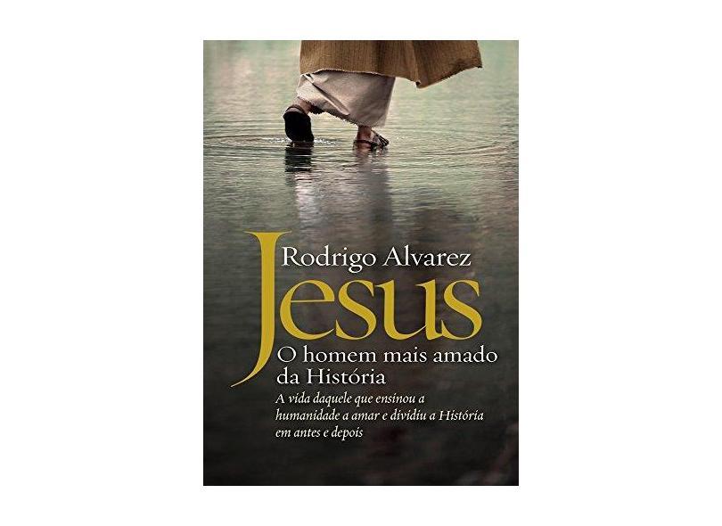 Jesus. O Homem Mais Amado da História. A Biografia Daquele que Ensinou a Humanidade a Amar e Dividiu a História em Antes e Depois - Rodrigo Alvarez - 9788544106433