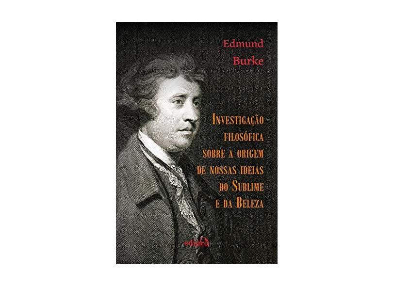 Investigação Filosófica Sobre a Origem de Nossas Ideias do Sublime e da Beleza - Edmund Burke - 9788572839648