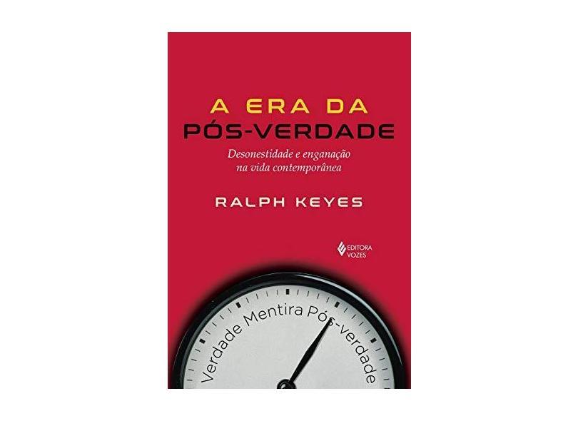Era da pós-verdade: Desonestidade e enganação na vida contemporânea - Ralph Keyes - 9788532658166