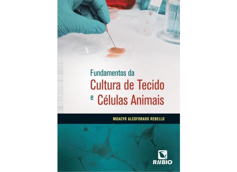 Fundamentos da Cultura de Tecido e Células Animais - Rebello, Moacyr Alcoforado; Rebello, Moacyr Alcoforado - 9788564956636