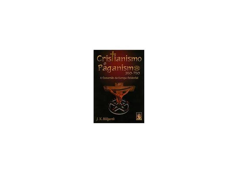Cristianismo e Paganismo 350-750 - A Conversão da Europa Ocidental - Hillgarth, J. N. - 9788573747553