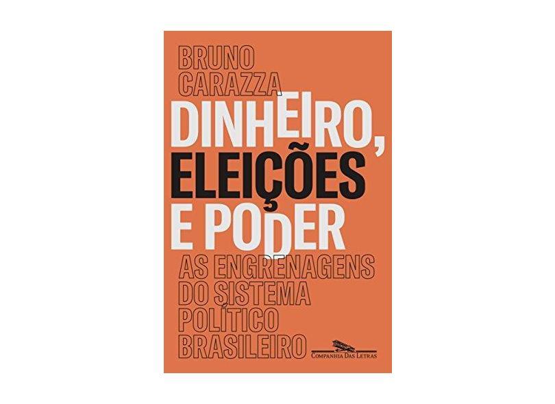 Dinheiro, Eleições e Poder. As Engrenagens do Sistema Político Brasileiro - Bruno Carazza - 9788535931259