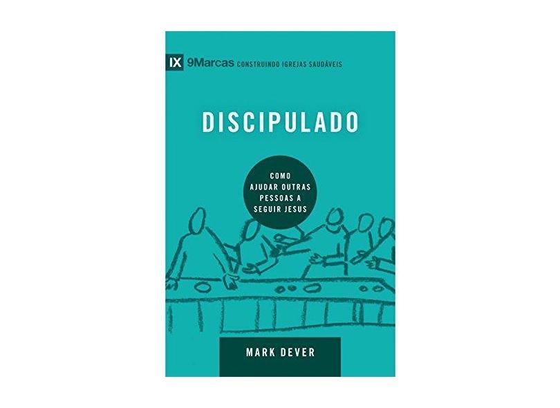 Discipulado. Como Ajudar Outras Pessoas a Seguir Jesus - Série 9 Marcas - Mark Dever - 9788527506939