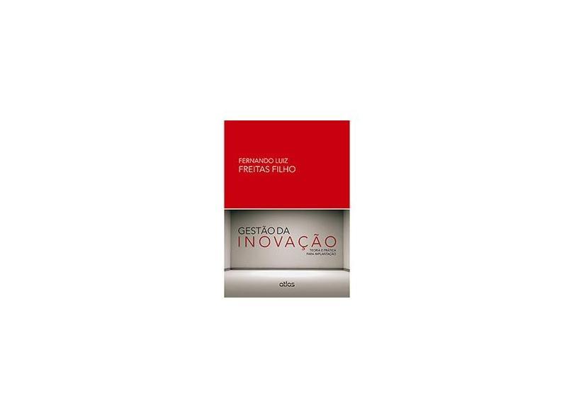 Gestão da Inovação - Teoria e Prática Para Implantação - Filho, Fernando Luiz Freitas - 9788522479801