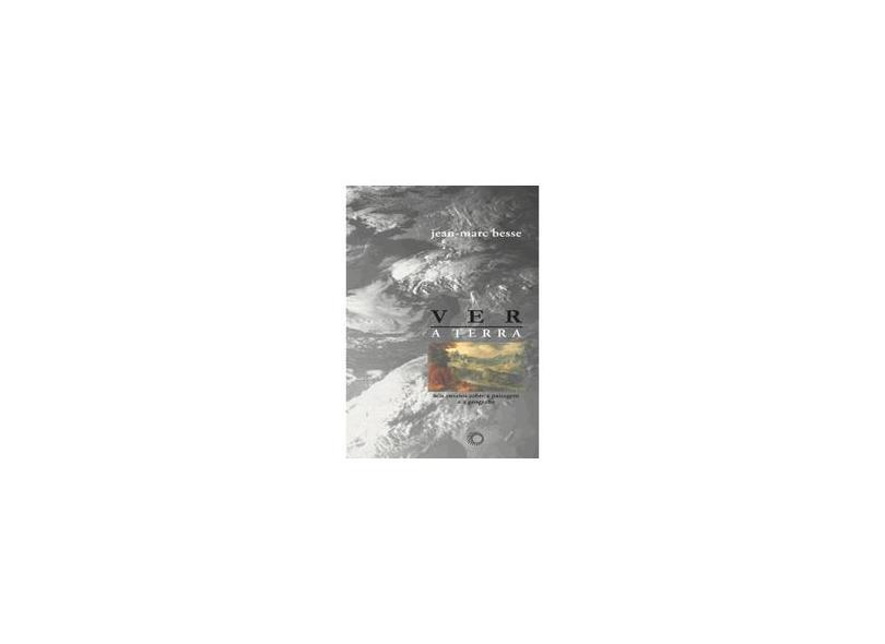 Ver a Terra - Seis Ensaios Sobre a Paisagem e a Gerografia - Col. Estudos - Vol. 230 - Besse, Jean - Marc - 9788527307550