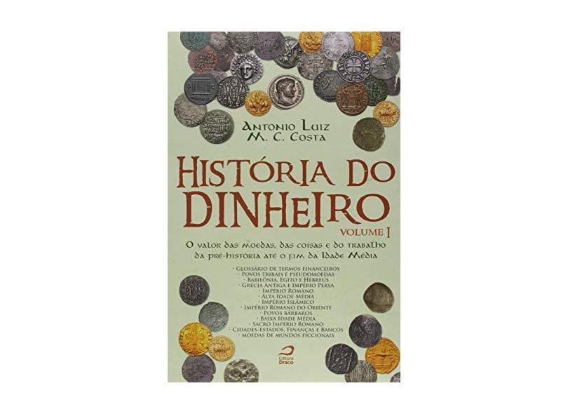 História do Dinheiro - Volume I - o Valor Das Moedas, Das Coisas e do Trabalho da Pré-História Até o - Costa, Antonio Luiz M. C. - 9788582432389