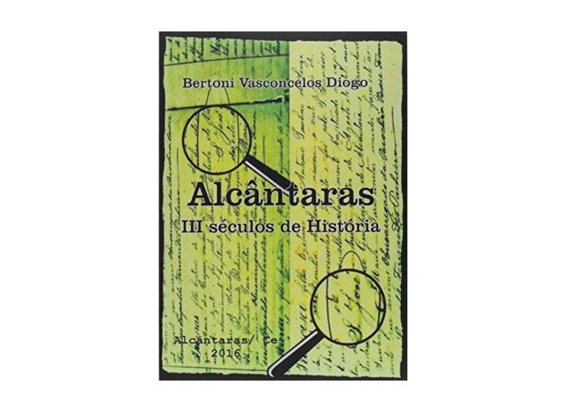 Alcântaras. III Séculos de História - Bertoni Vasconcelos Diogo - 9788592070809