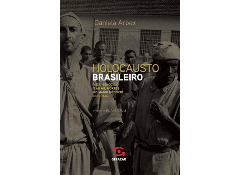Holocausto Brasileiro - Vida, Genocídio e 60 Mil Mortes No Maior Hospício do Brasil - Arbex, Daniela - 9788581301570