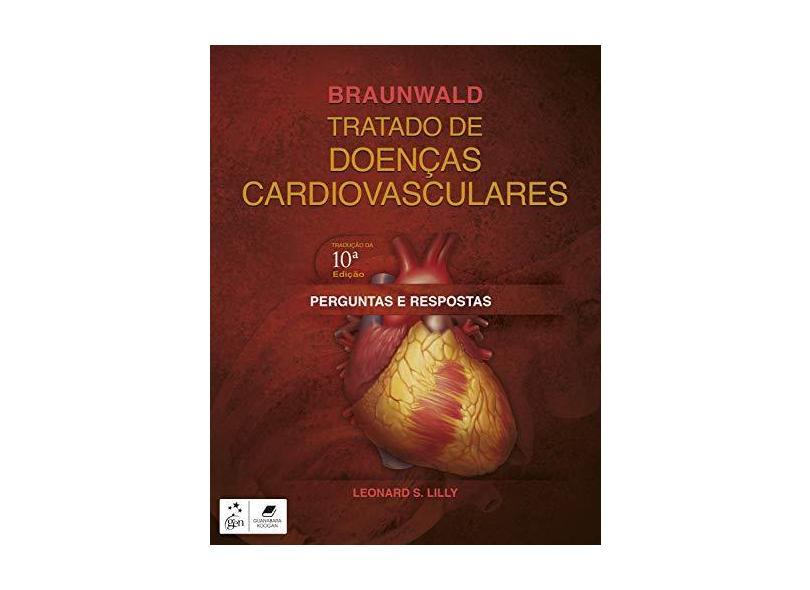 Braunwald Tratado de Doenças Cardiovasculares. Perguntas e Respostas - Leonard Lilly - 9788535285901